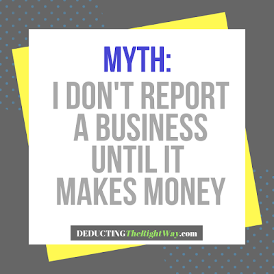 Myth: I Don't Report a Business Until It Earns Money | www.deductingtherightway.com