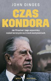 Czas Kondora. Jak Pinochet i jego sojusznicy zasiali terroryzm na trzech kontynentach, John Dinges