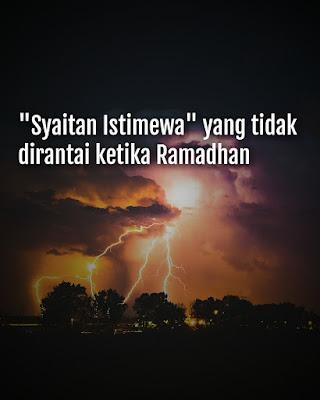 Syaitan Istimewa Yang Tidak Dirantai Ketika Ramadhan