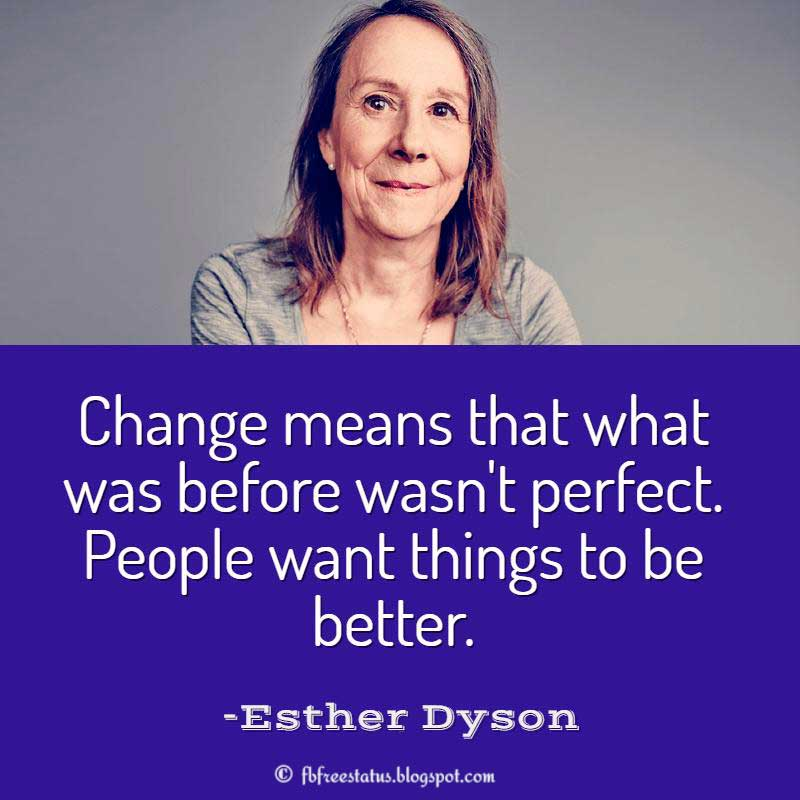 Esther Dyson Quote, Change means that what was before wasn't perfect. People want things to be better.