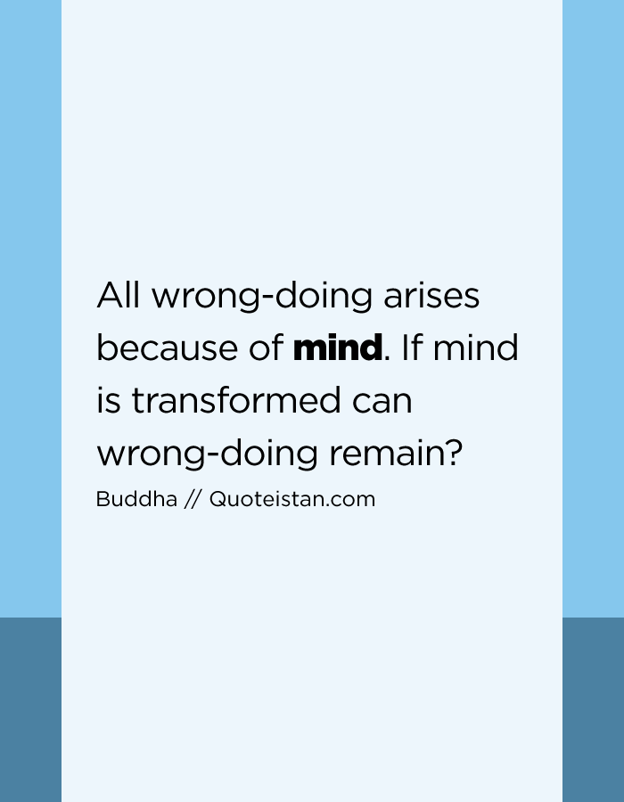 All wrong-doing arises because of mind. If mind is transformed can wrong-doing remain