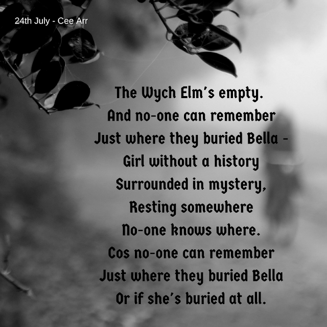 24th July /// The Wych Elm's empty./  And no-one can remember  /Just where they buried Bella - / Girl without a history / Surrounded in mystery, / Resting somewhere / No-one knows where. / Cos no-one can remember  /Just where they buried Bella / Or if she's buried at all.