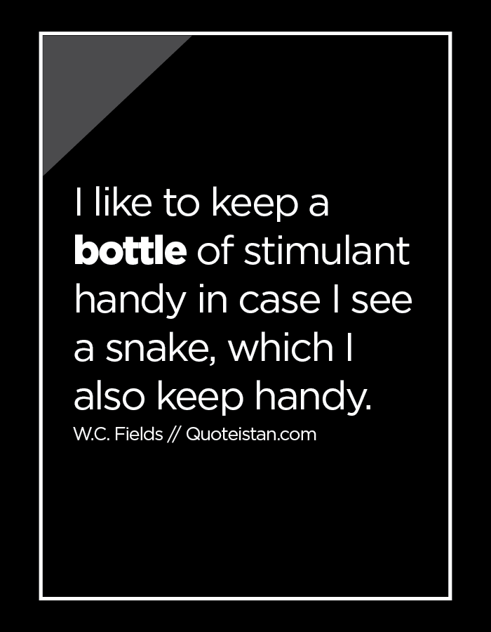 I like to keep a bottle of stimulant handy in case I see a snake, which I also keep handy.