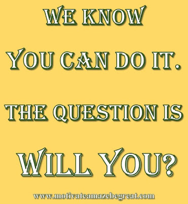 "Motivational Pictures Quotes, Facebook Page, MotivateAmazeBeGREAT, Inspirational Quotes, Motivation, Quotations, Inspiring Pictures, Success, Quotes About Life, Life Hack: ""We know you can do it. The question is WILL YOU."""