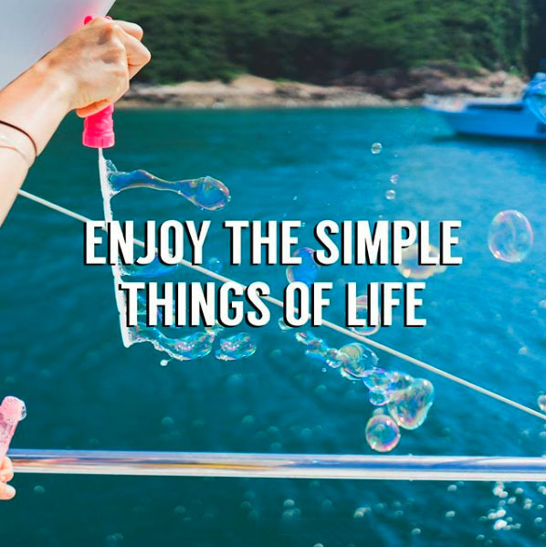 Enjoy the simple things of life.