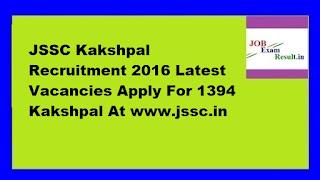 JSSC Kakshpal Recruitment 2016 Latest Vacancies Apply For 1394 Kakshpal At www.jssc.in