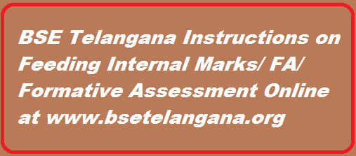 Online feeding of internal marks is altogether different from Online furnishing of SSC candidates data. An opportunity was given for correction/revision in Students  data  previously.  But  no  such  facility  will be provided for Online furnishing  of  internal  marks.  Once  the  marks entered and confirmed  by the  Headmasters it is sealed once for  all. Therefore utmost care shall be exercised by the Headmasters. The entire work should be completed under the close monitoring of the Headmasters concerned.  http://www.tsteachers.in/2016/02/bse-telangana-instructions-on-feeding-internal-formative-assessment-fa-marks-online.html