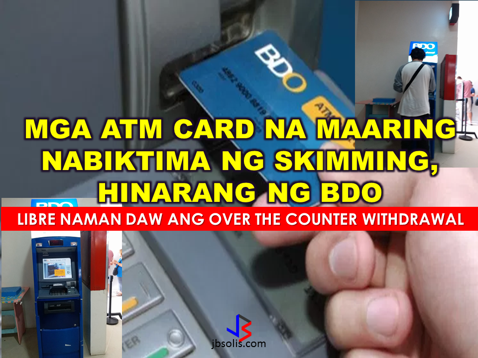 "BDO apologized to their clients who will surely experience inconvenience due to the blocking of ATM (automated teller machine) debit and cash cards following an increasing reports of data skimming.  BDO is the largest bank in the Philippines in terms of assets. It has 3,700 ATMs in service all over the country. However, BDO did not disclosed as exactly how many cards are being compromised. Instead, they offered alternatives like over-the-counter withdrawals being allowed  at their branches nationwide.  The compromised ATM cards will also be replaced immediately for free. Some slected BDO branches are open even on Saturdays. ""Advertisements"" Two months ago, the bank has experienced similar skimming issue affected seven out of their 3,700 ATM machines which resulted in questionable transactions.  In a Senate inquiry on June 21, ""skimming is the unauthorized copying of the magnetic stripe information of the ATM cards,"" BDO Transaction Banking Group Executive Vice President Edwin Romualdo Reyes said . BDO assures its clients that they will be protected by the bank against these schemes but they need to be equally vigilant.  What is Skimming? It is the illegal copying of information from the magnetic stripe of an ATM Debit Card, a Cash Card, or a Credit Card. Successful skimming requires both the card data and the PIN. This usually happens in shops, restaurants, gas stations, and other establishments where we use our cards for payment.  How is it done? At an ATM, skimmers use two devices: Dummy card reader attached to the machine's original card slot Device that records the PIN which is either a mini camera or an ATM keypad overlay Perpetrators usually loiter nearby and wait for the victims to use their cards. They will remove the skimming devices after use and copy the captured data into a blank card for account takeover.  How can you prevent yourself from ATM skimming? Never share your ATM PIN with anyone. Cover the keypad when keying in your PIN at an ATM or point-of-sale (POS) terminal. When using an ATM, look out for the unusual such as a jutting card reader or a small camera that may seem out of place. Lift the keypad to ensure that there is no overlay. Inform the nearest security guard if you find anything unusual on the ATM machine you are using Do not entertain strangers offering assistance or distracting you while using the ATM. Transact only in safe areas.   The Bangko Sentral has ordered all banks to convert their ATM systems into a more secured system such the Europay, MasterCard Visa (EMV) is currently using. EMV cards have an embedded chip that allows more protection allowing the cardholder's information secured from identity theft. Sources: CNN Philippines, BDO ""Sponsored Links"" Read More:       ©2017 THOUGHTSKOTO www.jbsolis.com SEARCH JBSOLIS, TYPE KEYWORDS and TITLE OF ARTICLE at the box below"