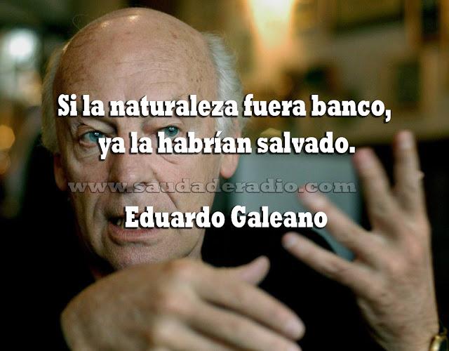 """Si la naturazleza fuera banco, ya la habrían salvado."" Eduardo Galeano"