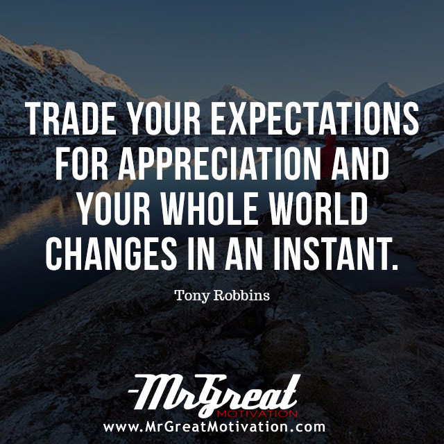 Trade your expectations for appreciation and your whole world changes in an instant. -Tony Robbins