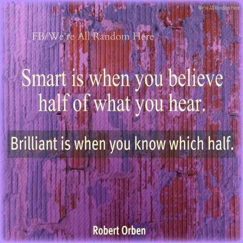 Smart Is When You Believe Half Of What You Hear Brilliant Is When