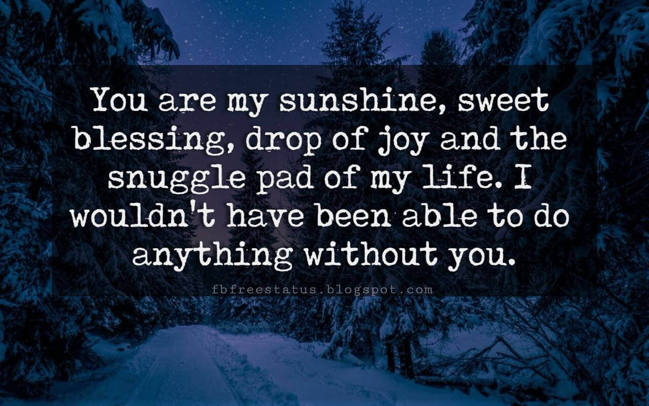 I Love You Messages, You are my sunshine, sweet blessing, drop of joy and the snuggle pad of my life. I wouldn't have been able to do anything without you. I love you.
