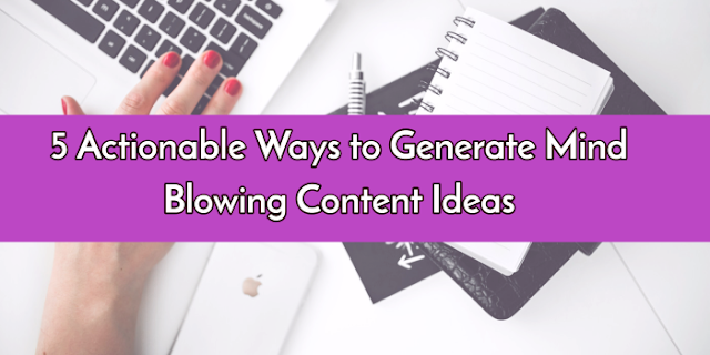 Actionable Ways to Generate Mind Blowing Content Idea