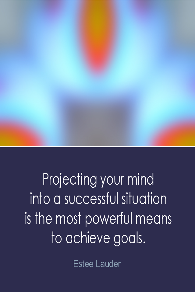 visual quote - image quotation: Projecting your mind into a successful situation is the most powerful means to achieve goals. - Estee Lauder