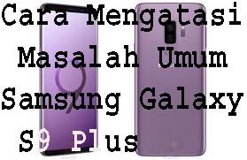 Cara Mengatasi Masalah Umum Samsung Galaxy S9 Plus 1
