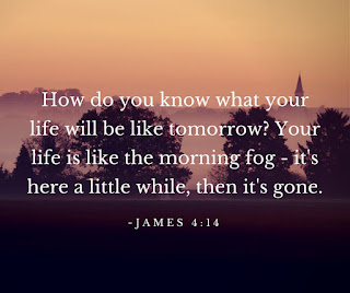 How do you know what life will be like tomorrow? Your life is like the morning fog - it's here a little while, then it's gone. James 4:14
