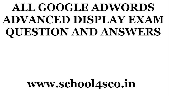 GOOGLE ADWORDS ADVANCED DISPLAY EXAM QUESTION AND ANSWERS