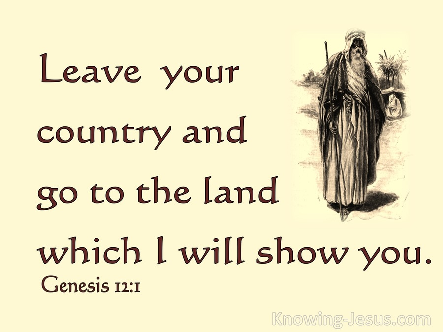 God told Abraham, 'Go from your country, your people and your father's household to the land I will show you' (Genesis 12:1).