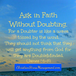 Ask in faith without doubting for a doubter is like a wave tossed by the wind. They should not suppose that they will get anything from the God for they are double minded. James 1:6-8