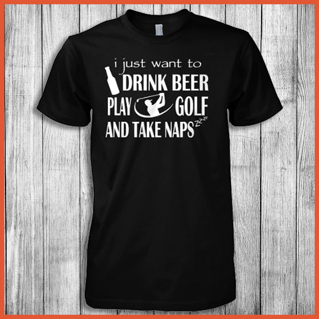 I Just Want To Drink Beer Play Golf And Take Naps T-Shirt