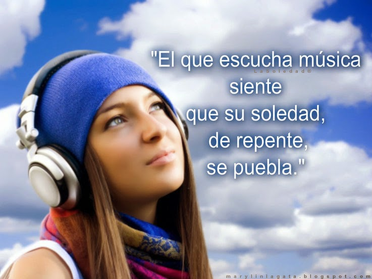 El que escucha música siente que su soledad, de repente, se puebla.