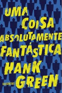 Uma Coisa Absolutamente Fantástica - Hank Green | Resenha