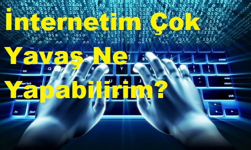 İnternetim Çok Yavaş Ne Yapabilirim?