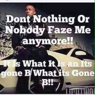 dont nothing or nobody faze me anymore!! it is what it is what its gone b what its gone b!