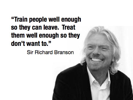 Train people well enough so they can leave. Treat them very well so they don't want to - Sir Richard Branson