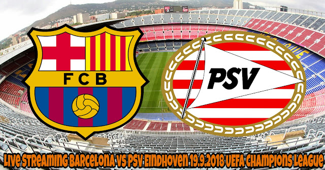 Live Streaming Barcelona vs PSV Eindhoven 19.9.2018 UEFA Champions League