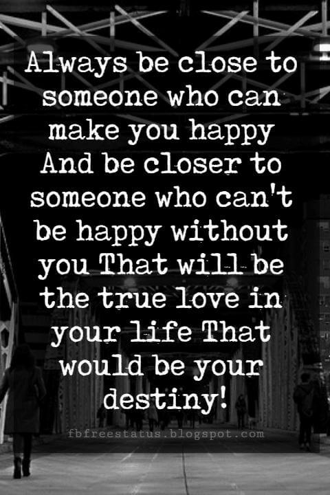 sayings about love and life, Always be close to someone who can make you happy And be closer to someone who can't be happy without you That will be the true love in your life That would be your destiny!