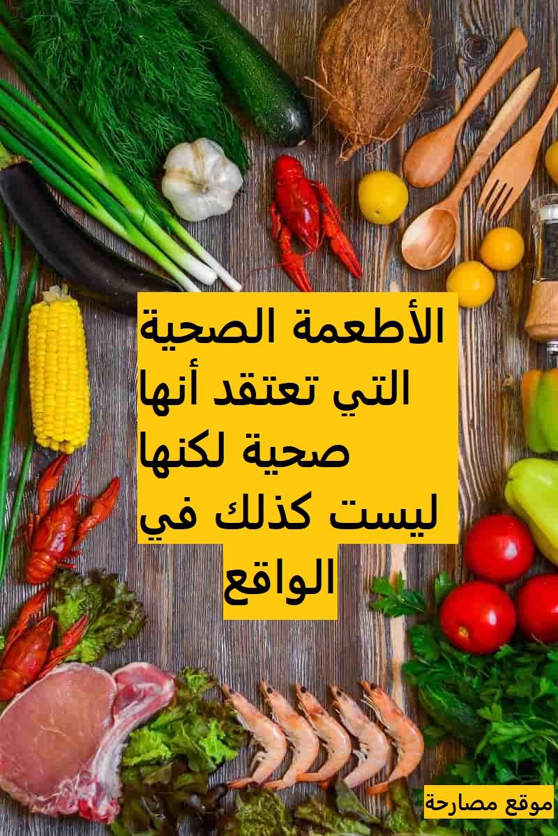 الأطعمة الصحية التي تعتقد أنها صحية لكنها ليست كذلك في الواقع
