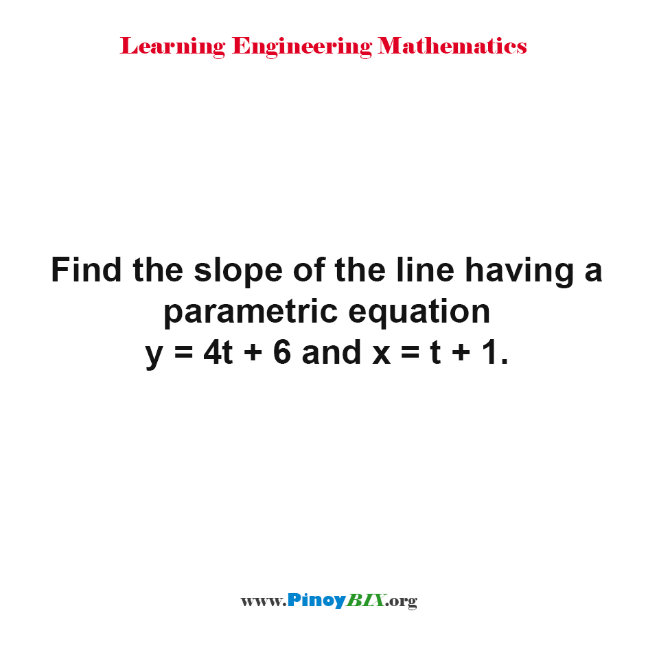 Find the slope of the line having a parametric equation y = 4t + 6 and x = t + 1.