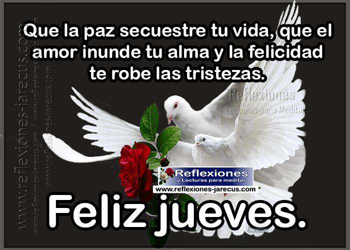 Feliz jueves, que la paz secuestre tu vida, que el amor inunde tu alma y la felicidad te robe las tristezas.