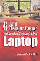 Judul Buku : 6 JAM BELAJAR CEPAT Menggunakan & Mengoptimalkan Laptop