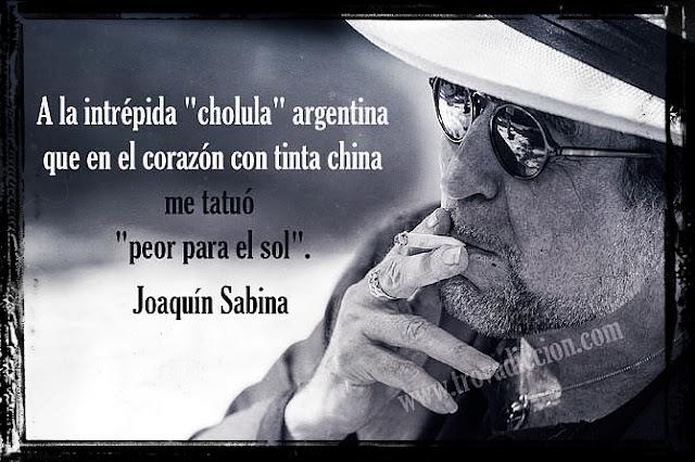 "A la intrépida ""cholula"" argentina que en el corazón con tinta china me tatuó ""peor para el sol""."