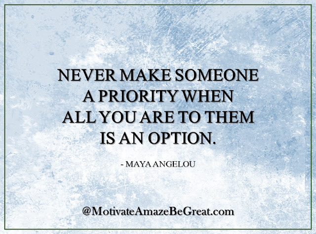 "Inspirational Quotes About Life: ""Never make someone a priority when all you are to them is an option."" - Maya Angelou"