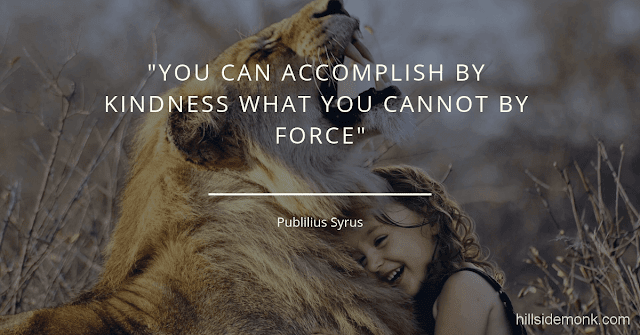 10 Short Kindness Quotes To Make You Better Person-7   You can accomplish by kindness what you cannot by force. Publilius Syrus