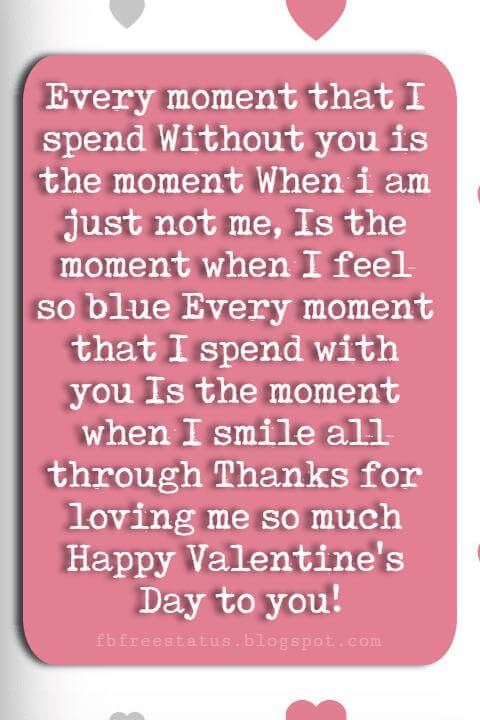Valentines Day Sayings, Every moment that I spend Without you is the moment When i am just not me, Is the moment when I feel so blue Every moment that I spend with you Is the moment when I smile all through Thanks for loving me so much Happy Valentine's Day to you!