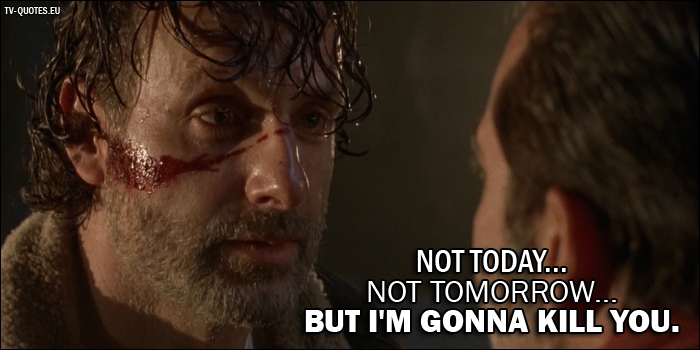 10 Best The Walking Dead Quotes from The Day Will Come When You Won't Be (7x01) - Rick Grimes (to Negan): Not today... not tomorrow... but I'm gonna kill you.