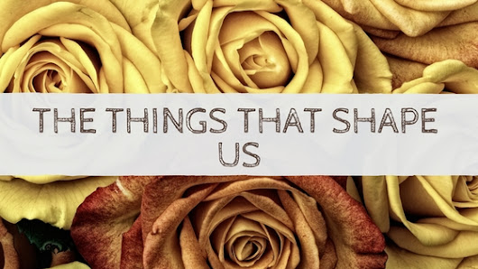 The Things That Shape Us