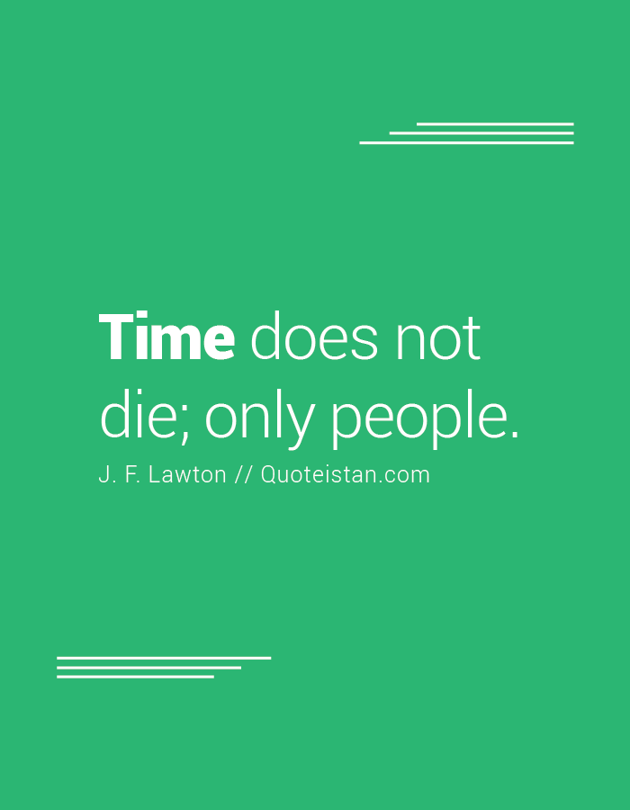 Time does not die; only people.