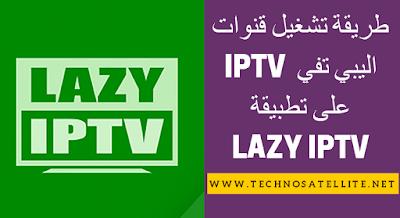 طريقة تشغيل قنوات اليبي تفي IPTV على سمارت فون ANDROID LAZY IPTV  SMARTPHONE