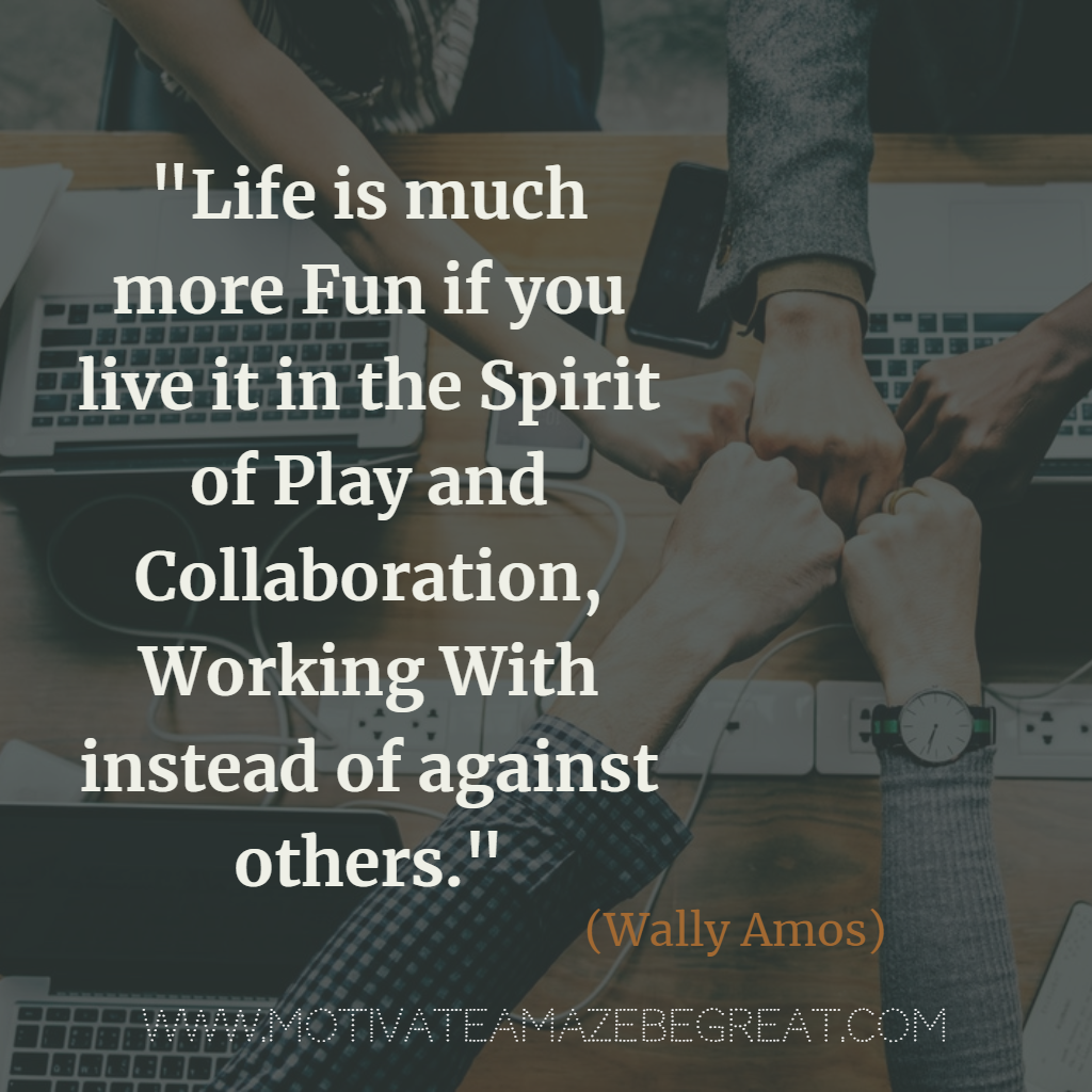 Life is much more fun if you live it in the spirit of play and collaboration, working with instead of against others.