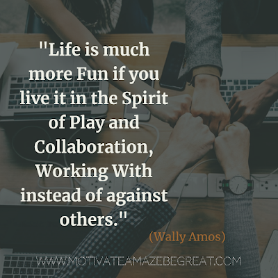 "Inspirational Words Of Wisdom About Life: ""Life is much more fun if you live it in the spirit of play and collaboration, working with instead of against others."" - Wally Amos"