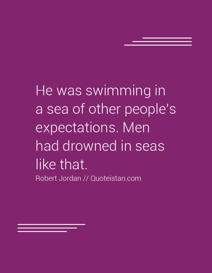 He was swimming in a sea of other people's expectations. Men had drowned in seas like that.