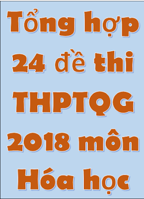 Tổng hợp 24 đề thi THPT Quốc Gia môn Hóa học 2018 - có đáp án