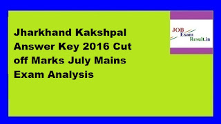 Jharkhand Kakshpal Answer Key 2016 Cut off Marks July Mains Exam Analysis