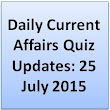 Daily Current Affairs Quiz Updates: 25 July 2015