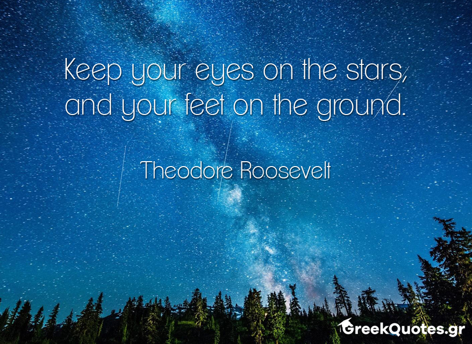 Keep your eyes on the stars, and your feet on the ground - Theodore Roosevelt